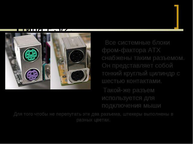 Наиболее практичны разъемы типа PS/2. Все системные блоки фром-фактора ATX сн...