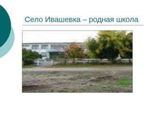 Село Ивашевка – родная школа