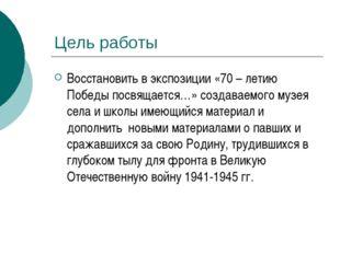 Цель работы Восстановить в экспозиции «70 – летию Победы посвящается…» cоздав