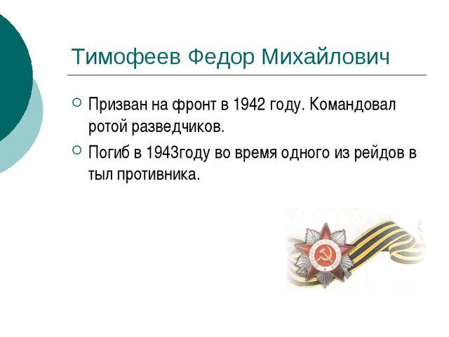 Тимофеев Федор Михайлович Призван на фронт в 1942 году. Командовал ротой разв...