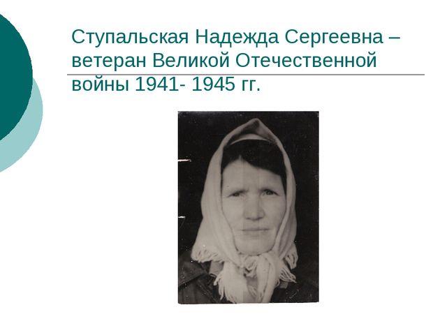 Cтупальская Надежда Сергеевна – ветеран Великой Отечественной войны 1941- 194...