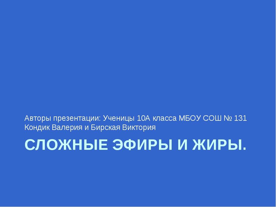 СЛОЖНЫЕ ЭФИРЫ И ЖИРЫ. Авторы презентации: Ученицы 10А класса МБОУ СОШ № 131 К...