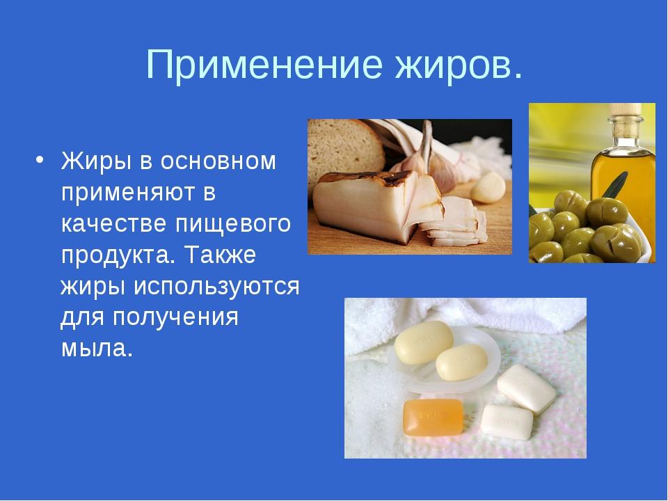 Применение жиров. Жиры в основном применяют в качестве пищевого продукта. Так...