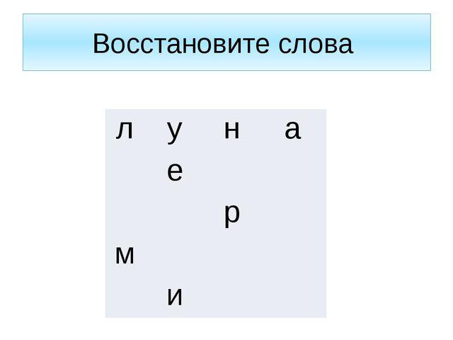 Восстановите слова л у н а  е     р  м     и