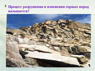 , Процесс разрушения и изменения горных пород называется?