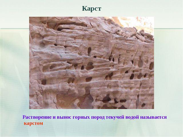 Карст Растворение и вынос горных пород текучей водой называется карстом