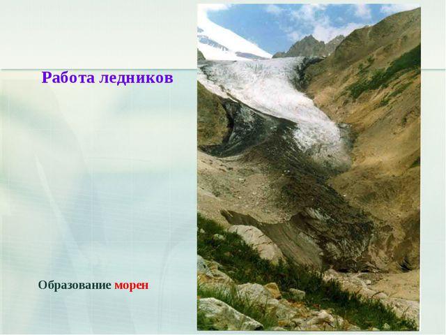 Работа ледников Образование морен