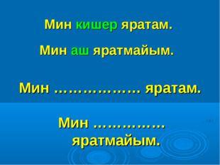 Мин кишер яратам. Мин ……………… яратам. Мин аш яратмайым. Мин …………… яратмайым.