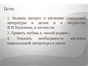 Цели: 1. Вызвать интерес к изучению удмуртской литературы в целом и к творчес