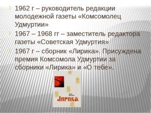 1962 г – руководитель редакции молодежной газеты «Комсомолец Удмуртии» 1967 –