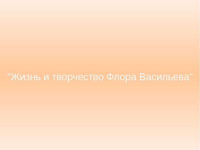"""""""Жизнь и творчество Флора Васильева"""""""