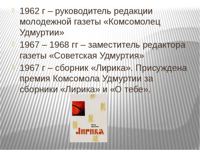 1962 г – руководитель редакции молодежной газеты «Комсомолец Удмуртии» 1967 –...
