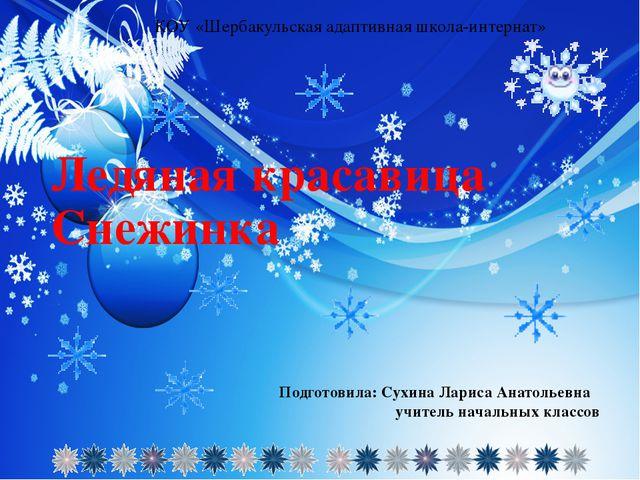 Ледяная красавица Снежинка Подготовила: Сухина Лариса Анатольевна учитель нач...