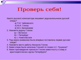 Какого русского композитора называют родоначальником русской оперы? а) П.И. Ч