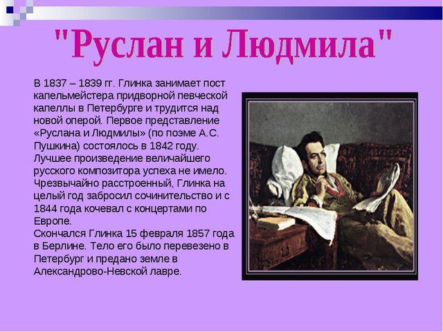 В 1837 – 1839 гг. Глинка занимает пост капельмейстера придворной певческой ка...