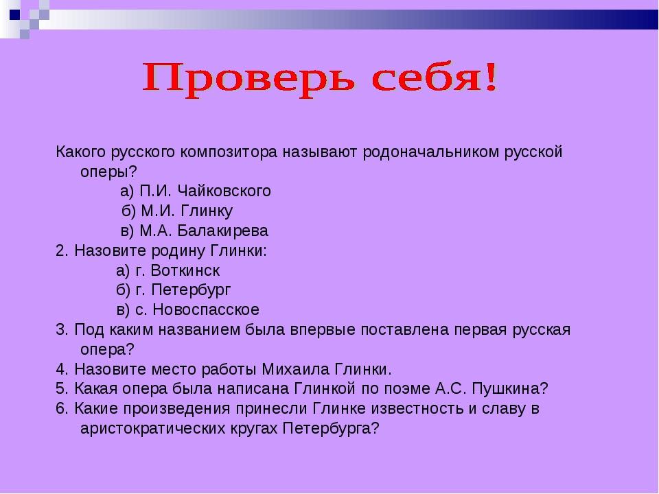 Какого русского композитора называют родоначальником русской оперы? а) П.И. Ч...