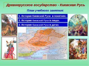Древнерусское государство - Киевская Русь План учебного занятия: 1. История