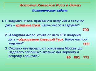 История Киевской Руси в датах 1. Я задумал число, прибавил к нему 288 и получ