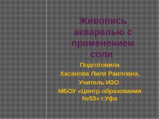 Живопись акварелью с применением соли Подготовила Хасанова Лиля Раиловна, Учи
