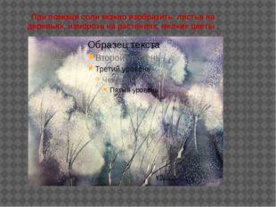 При помощи соли можно изобразить листья на деревьях, изморозь на растениях, м