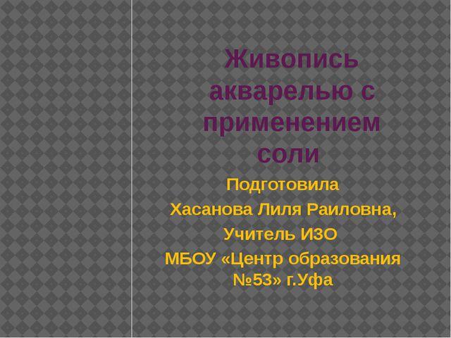 Живопись акварелью с применением соли Подготовила Хасанова Лиля Раиловна, Учи...