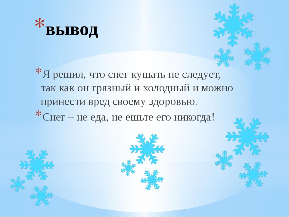 вывод Я решил, что снег кушать не следует, так как он грязный и холодный и мо...
