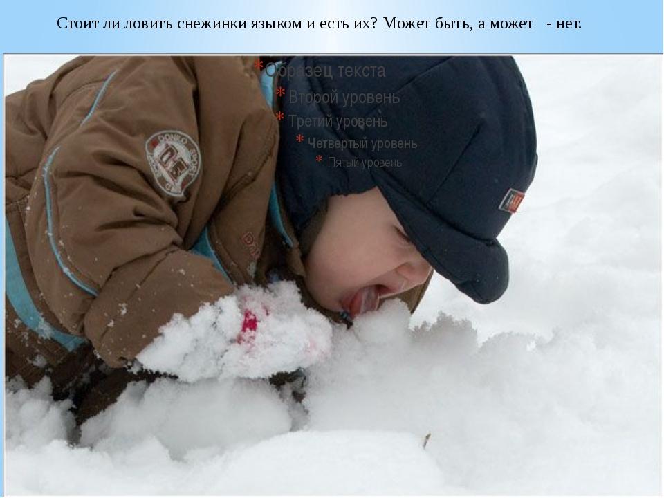 Стоитли ловить снежинки языком иестьих? Может быть, аможет - нет.