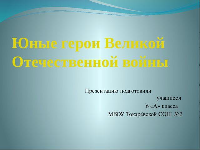 Юные герои Великой Отечественной войны Презентацию подготовили учащиеся 6 «А»...
