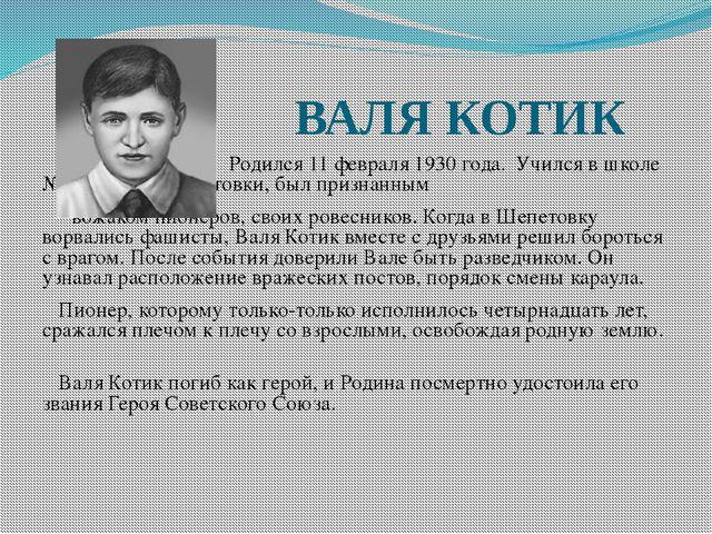 ВАЛЯ КОТИК Родился 11 февраля 1930 года. Учился в школе №4 города Ше...
