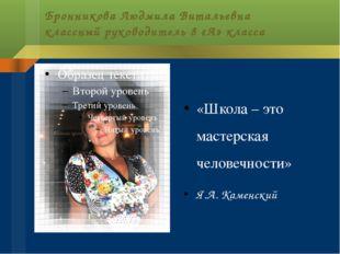 Бронникова Людмила Витальевна классный руководитель 8 «А» класса «Школа – это