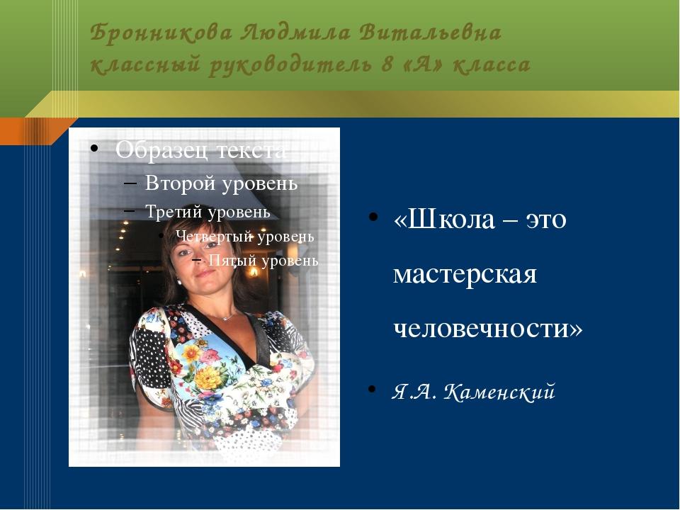Бронникова Людмила Витальевна классный руководитель 8 «А» класса «Школа – это...