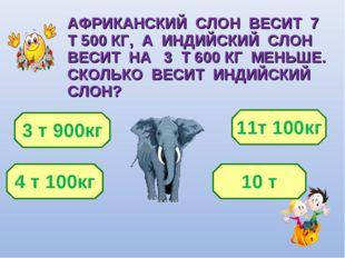 АФРИКАНСКИЙ СЛОН ВЕСИТ 7 Т 500 КГ, А ИНДИЙСКИЙ СЛОН ВЕСИТ НА 3 Т 600 КГ МЕНЬШ