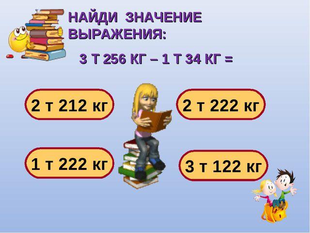 НАЙДИ ЗНАЧЕНИЕ ВЫРАЖЕНИЯ: 3 Т 256 КГ – 1 Т 34 КГ = 2 т 212 кг 1 т 222 кг 2 т...