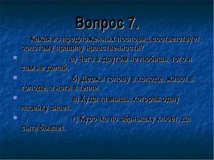 Вопрос 7. Какая из предложенных пословиц соответствует золотому правилу нравс