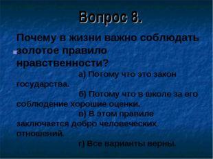 Вопрос 8. Почему в жизни важно соблюдать золотое правило нравственности? а) П