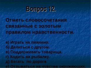 Вопрос 12. Отметь словосочетания связанные с золотым правилом нравственности.