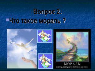 Вопрос 2. Что такое мораль ?