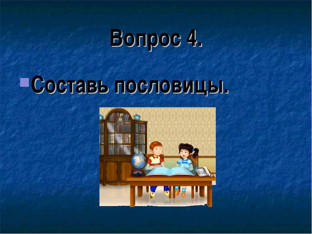 Вопрос 4. Составь пословицы.