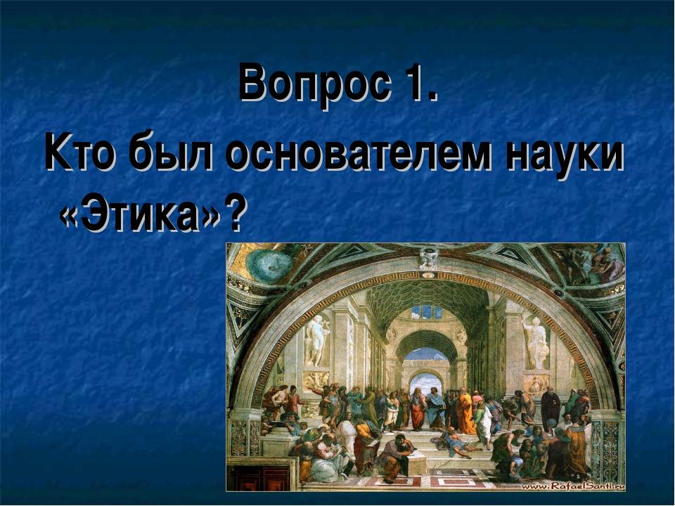 Вопрос 1. Кто был основателем науки «Этика»?