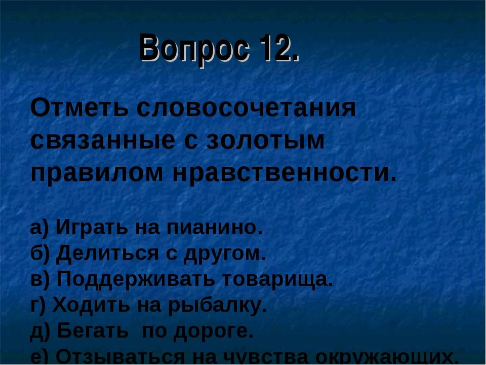 Вопрос 12. Отметь словосочетания связанные с золотым правилом нравственности....