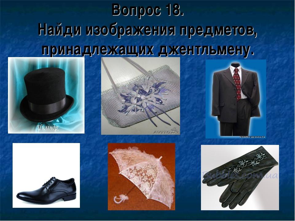 Вопрос 18. Найди изображения предметов, принадлежащих джентльмену.