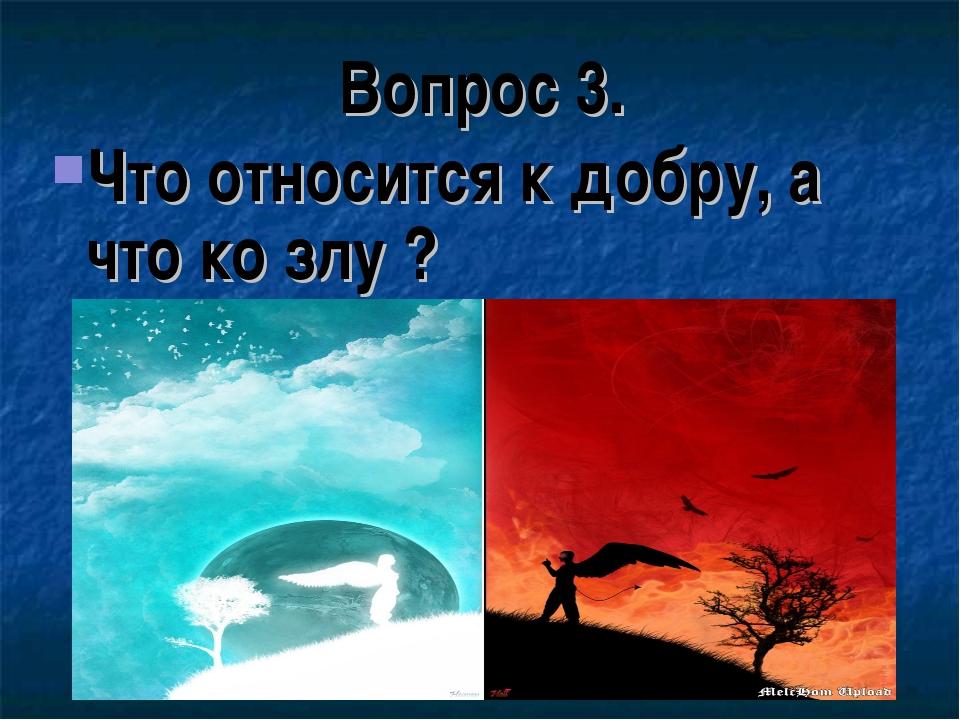 Вопрос 3. Что относится к добру, а что ко злу ?