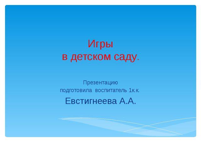 Игры в детском саду. Презентацию подготовила воспитатель 1к.к. Евстигнеева А.А.