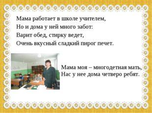 Мама работает в школе учителем, Но и дома у ней много забот: Варит обед, стир