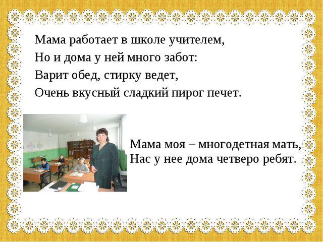 Мама работает в школе учителем, Но и дома у ней много забот: Варит обед, стир...