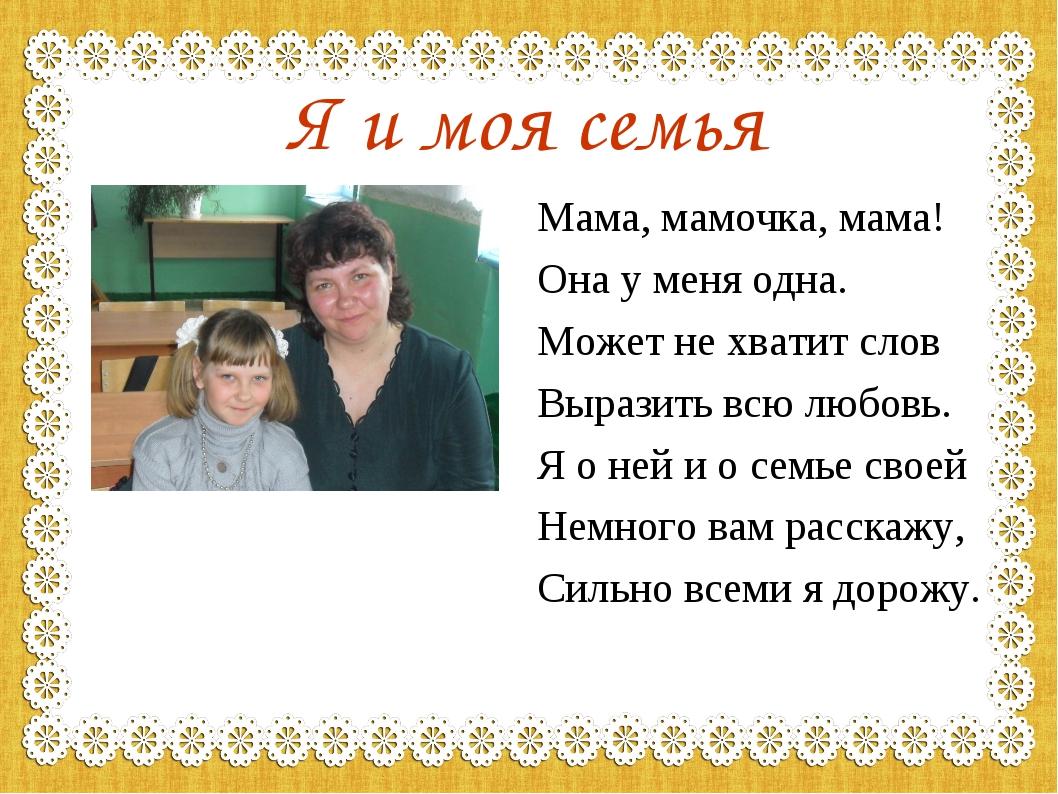 Я и моя семья Мама, мамочка, мама! Она у меня одна. Может не хватит слов Выра...