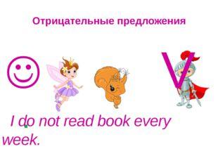 Отрицательные предложения  V . I do not read book every week.