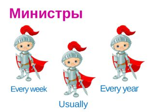 Every week Министры Every year Usually