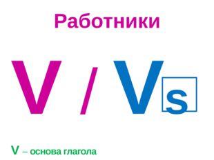 Работники V / Vs V – основа глагола