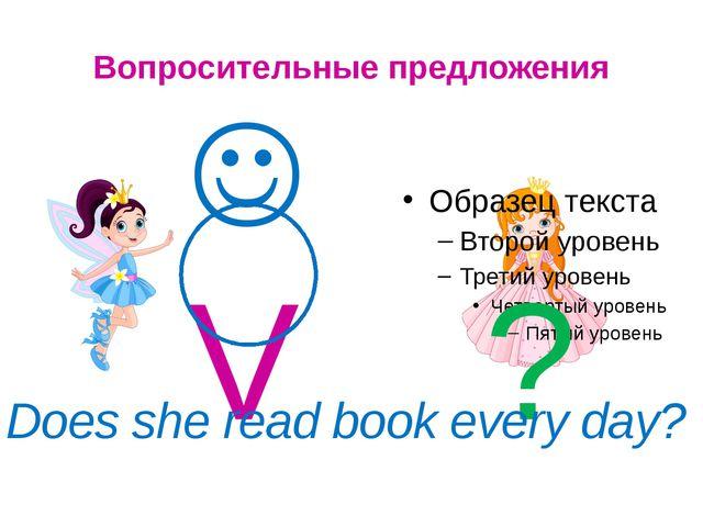 Вопросительные предложения  V ? Does she read book every day?